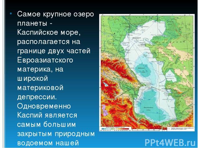 Самое крупное озеро планеты - Каспийское море, располагается на границе двух частей Евроазиатского материка, на широкой материковой депрессии. Одновременно Каспий является самым большим закрытым природным водоемом нашей планеты.