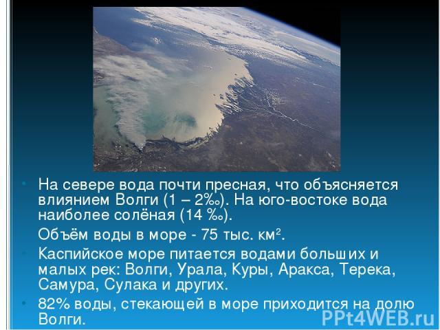 На севере вода почти пресная, что объясняется влиянием Волги (1 – 2‰). На юго-востоке вода наиболее солёная (14 ‰). Объём воды в море - 75 тыс. км2. Каспийское море питается водами больших и малых рек: Волги, Урала, Куры, Аракса, Терека, Самура, Сул…