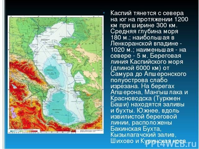 Каспий тянется с севера на юг на протяжении 1200 км при ширине 300 км. Средняя глубина моря 180 м.; наибольшая в Ленкоранской впадине - 1020 м.; наименьшая - на севере - 5 м. Береговая линия Каспийского моря (длиной 6000 км) от Самура до Апшеронског…