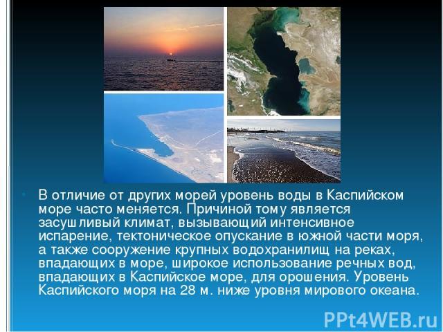 В отличие от других морей уровень воды в Каспийском море часто меняется. Причиной тому является засушливый климат, вызывающий интенсивное испарение, тектоническое опускание в южной части моря, а также сооружение крупных водохранилищ на реках, впадаю…