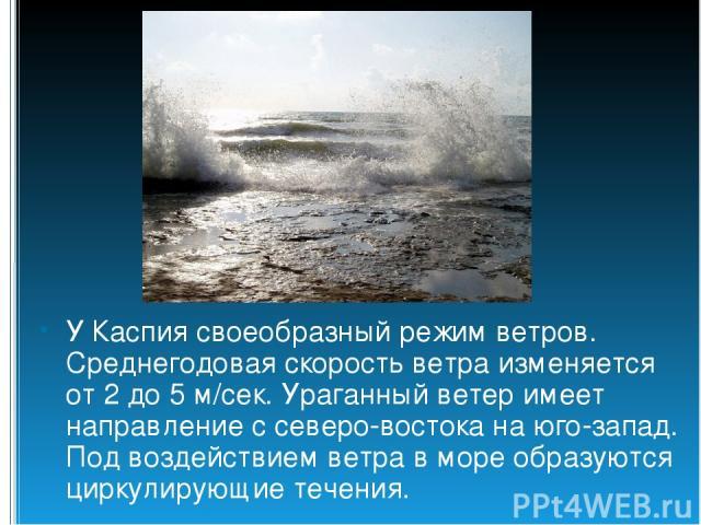 У Каспия своеобразный режим ветров. Среднегодовая скорость ветра изменяется от 2 до 5 м/сек. Ураганный ветер имеет направление с северо-востока на юго-запад. Под воздействием ветра в море образуются циркулирующие течения.