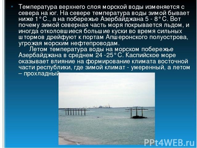 Температура верхнего слоя морской воды изменяется с севера на юг. На севере температура воды зимой бывает ниже 1° С., а на побережье Азербайджана 5 - 8° C. Вот почему зимой северная часть моря покрывается льдом, и иногда отколовшиеся большие куски в…