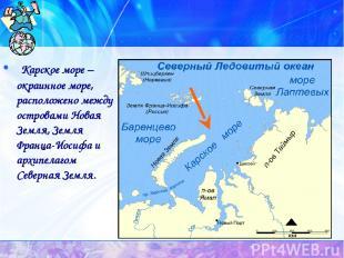 Карское море – окраинное море, расположено между островами Новая Земля, Земля Фр