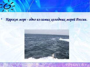 Карское море - одно из самых холодных морей России.