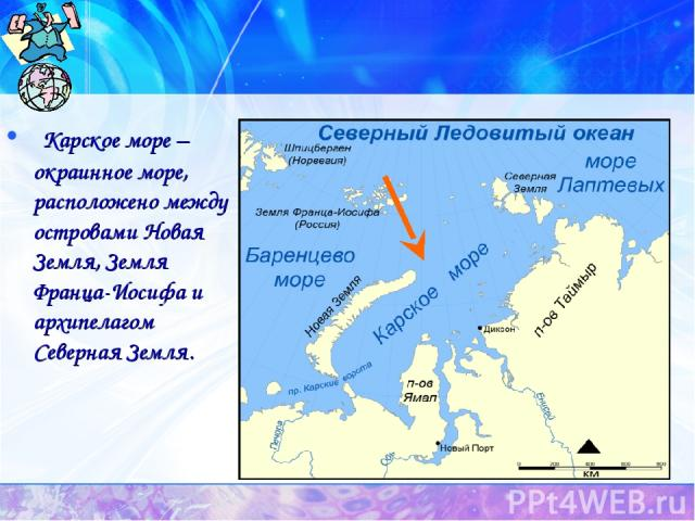 Карское море – окраинное море, расположено между островами Новая Земля, Земля Франца-Иосифа и архипелагом Северная Земля.
