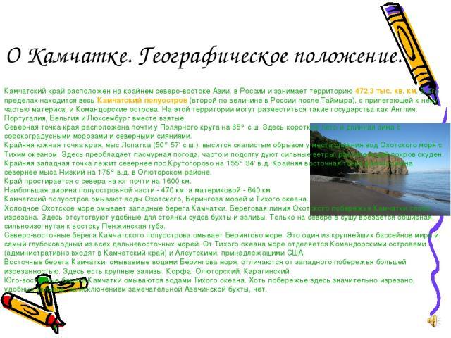 О Камчатке. Географическое положение. , Камчатский край расположен на крайнем северо-востоке Азии, в России и занимает территорию 472,3 тыс. кв. км. В его пределах находится весь Камчатский полуостров (второй по величине в России после Таймыра), с п…