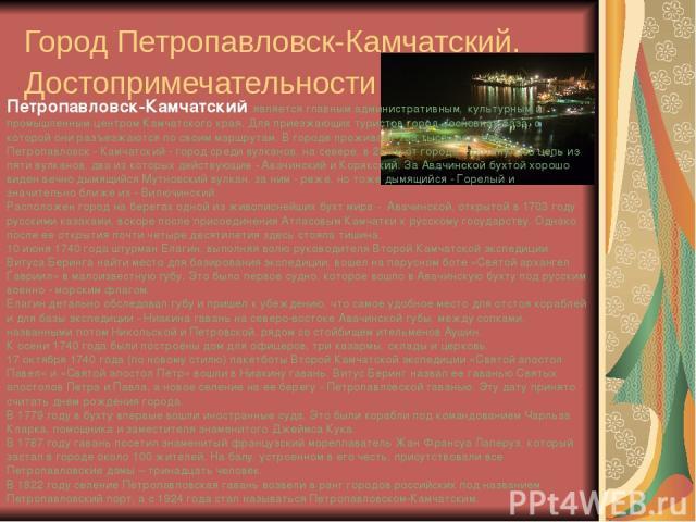 Город Петропавловск-Камчатский. Достопримечательности Петропавловск-Камчатский является главным административным, культурным и промышленным центром Камчатского края. Для приезжающих туристов город - основная база, с которой они разъезжаются по своим…