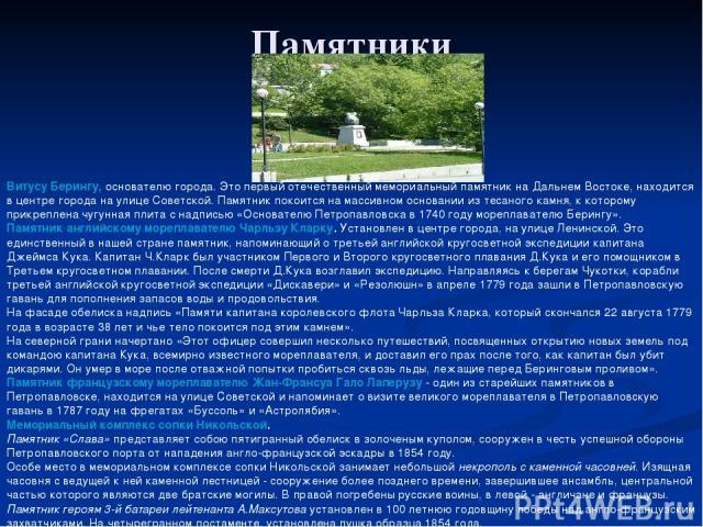 Памятники Витусу Берингу, основателю города. Это первый отечественный мемориальный памятник на Дальнем Востоке, находится в центре города на улице Советской. Памятник покоится на массивном основании из тесаного камня, к которому прикреплена чугунная…