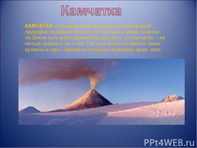 КАМЧАТКА -это замечательный край с неповторимой природой, подобной которой, нет больше в мире. Конечно, на Земле есть много замечательных мест, но Камчатка..., ее нельзя сравнить ни с чем. Где еще можно встретить такие вулканы и горы, горячие источ…