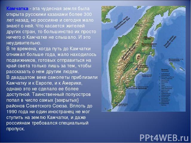 Камчатка - эта чудесная земля была открыта русскими казаками более 300 лет назад, но россияне и сегодня мало знают о ней. Что касается жителей других стран, то большинство их просто ничего о Камчатке не слышало. И это неудивительно. В те времена, ко…