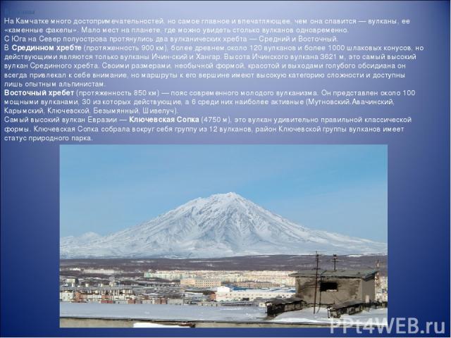 Вулканы На Камчатке много достопримечательностей, но самое главное и впечатляющее, чем она славится— вулканы, ее «каменные факелы». Мало мест на планете, где можно увидеть столько вулканов одновременно. С Юга на Север полуострова протянулись два ву…