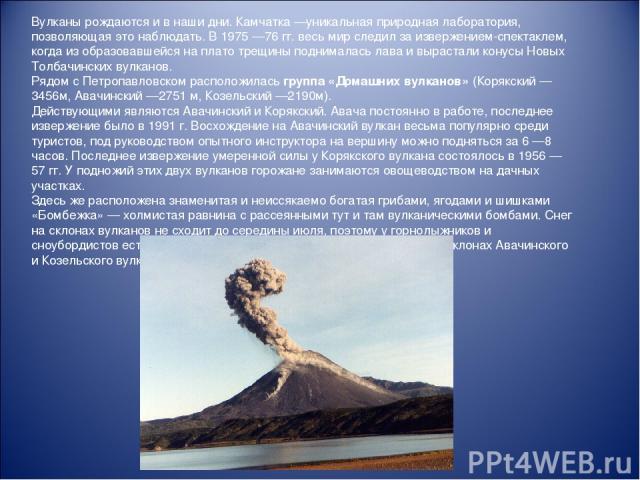 Вулканы рождаются и в наши дни. Камчатка—уникальная природная лаборатория, позволяющая это наблюдать. В 1975—76 гг. весь мир следил за извержением-спектаклем, когда из образовавшейся на плато трещины поднималась лава и вырастали конусы Новых Толба…
