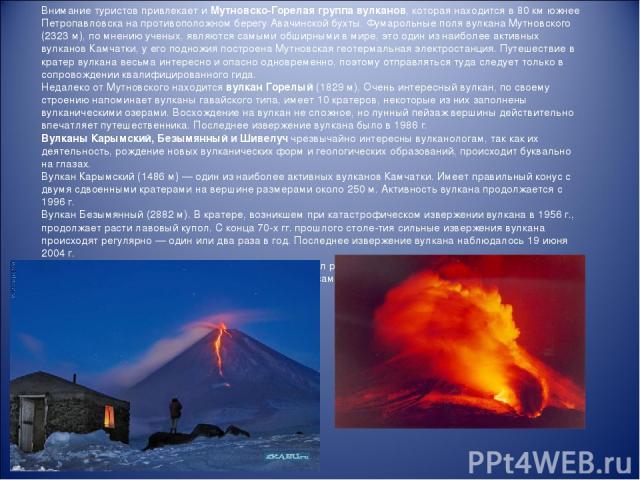 Внимание туристов привлекает и Мутновско-Горелая группа вулканов, которая находится в 80 км южнее Петропавловска на противоположном берегу Авачинской бухты. Фумарольные поля вулкана Мутновского (2323 м), по мнению ученых, являются самыми обширными в…