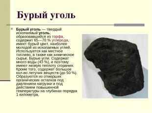 Бурый уголь Бурый уголь — твердый ископаемый уголь, образовавшийся из торфа, сод