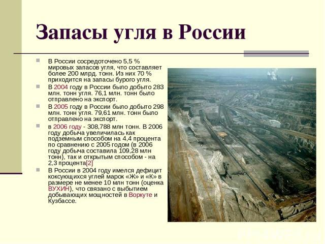 Запасы угля в России В России сосредоточено 5,5% мировых запасов угля, что составляет более 200 млрд. тонн. Из них 70% приходится на запасы бурого угля. В 2004 году в России было добыто 283 млн. тонн угля. 76,1 млн. тонн было отправлено на экспорт…