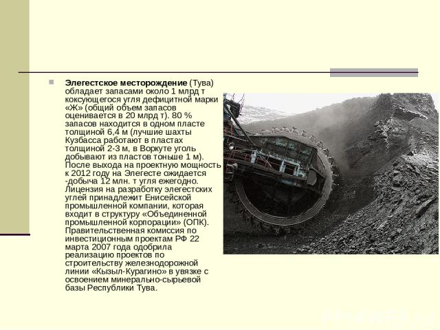 Элегестское месторождение (Тува) обладает запасами около 1 млрд т коксующегося угля дефицитной марки «Ж» (общий объем запасов оценивается в 20 млрд т). 80% запасов находится в одном пласте толщиной 6,4 м (лучшие шахты Кузбасса работают в пластах то…