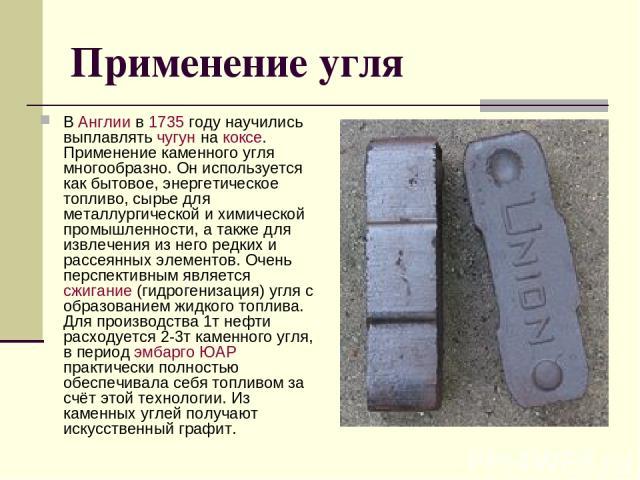 Применение угля В Англии в 1735 году научились выплавлять чугун на коксе. Применение каменного угля многообразно. Он используется как бытовое, энергетическое топливо, сырье для металлургической и химической промышленности, а также для извлечения из …
