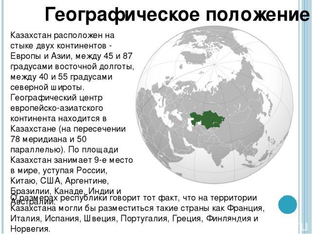 Казахстан расположен на стыке двух континентов - Европы и Азии, между 45 и 87 градусами восточной долготы, между 40 и 55 градусами северной широты. Географический центр европейско-азиатского континента находится в Казахстане (на пересечении 78 мерид…