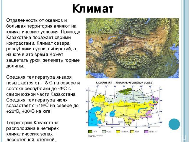 Отдаленность от океанов и большая территория влияют на климатические условия. Природа Казахстана поражает своими контрастами. Климат севера республики суров, сибирский, а на юге в это время может зацветать урюк, зеленеть горные долины. Средняя темп…
