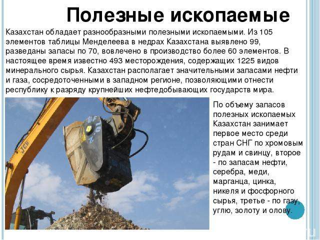 Полезные ископаемые Казахстан обладает разнообразными полезными ископаемыми. Из 105 элементов таблицы Менделеева в недрах Казахстана выявлено 99, разведаны запасы по 70, вовлечено в производство более 60 элементов. В настоящее время известно 493 мес…