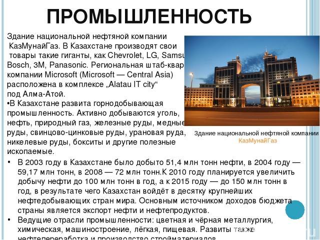 ПРОМЫШЛЕННОСТЬ Здание национальной нефтяной компании КазМунайГаз. В Казахстане производят свои товары такие гиганты, как Chevrolet, LG, Samsung, Bosch, 3M, Panasonic. Региональная штаб-квартира компании Microsoft (Microsoft — Central Asia) расположе…