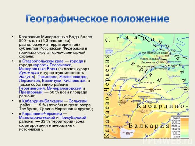 Кавказские Минеральные Воды более 500 тыс. га (5,3 тыс. кв. км), расположен на территории трёх субъектов Российской Федерации в границах округа горно–санитарной охраны: в Ставропольском крае — города и города-курорты Георгиевск, Минеральные Воды (вк…