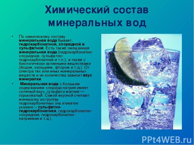 Химический состав минеральных вод По химическому составу минеральная вода бывает: гидрокарбонатной, хлоридной и сульфатной. Есть также смешанная минеральная вода (гидрокарбонатно-хлоридная, сульфатно-гидрокарбонатная и т.п.), а также с биологически …