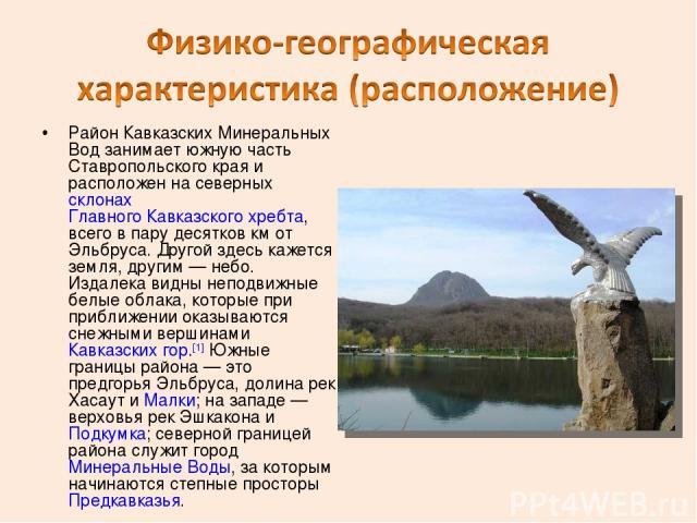 Район Кавказских Минеральных Вод занимает южную часть Ставропольского края и расположен на северных склонах Главного Кавказского хребта, всего в пару десятков км от Эльбруса. Другой здесь кажется земля, другим— небо. Издалека видны неподвижные белы…