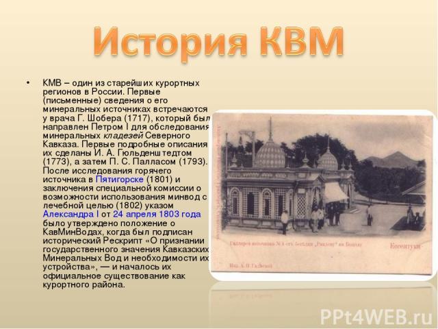 КМВ – один из старейших курортных регионов в России. Первые (письменные) сведения о его минеральных источниках встречаются у врача Г. Шобера (1717), который был направлен Петром I для обследования минеральных кладезей Северного Кавказа. Первые подро…