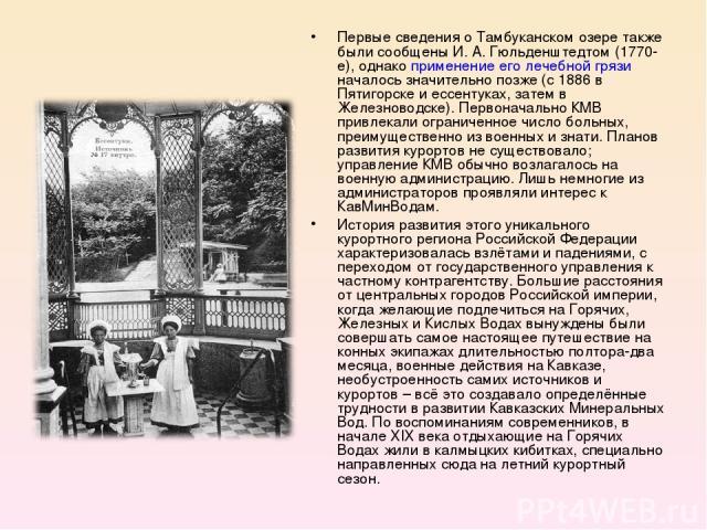Первые сведения о Тамбуканском озере также были сообщены И. А. Гюльденштедтом (1770-е), однако применение его лечебной грязи началось значительно позже (с 1886 в Пятигорске и ессентуках, затем в Железноводске). Первоначально КМВ привлекали ограничен…