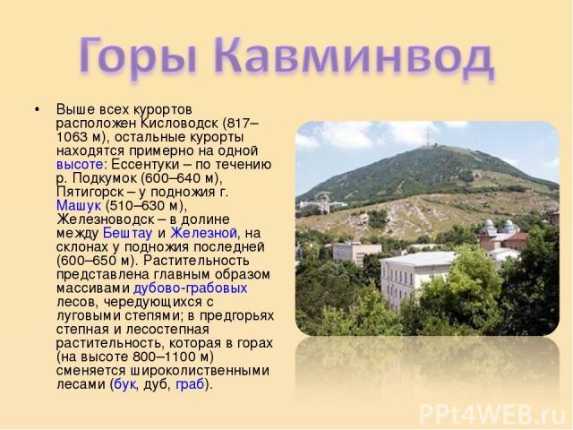 Выше всех курортов расположен Кисловодск (817–1063 м), остальные курорты находятся примерно на одной высоте: Ессентуки – по течению р. Подкумок (600–640 м), Пятигорск – у подножия г. Машук (510–630 м), Железноводск – в долине между Бештау и Железной…