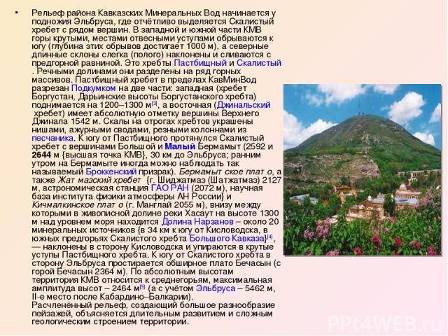 Рельеф района Кавказских Минеральных Вод начинается у подножия Эльбруса, где отчётливо выделяется Скалистый хребет с рядом вершин. В западной и южной части КМВ горы крутыми, местами отвесными уступами обрываются к югу (глубина этих обрывов достигает…