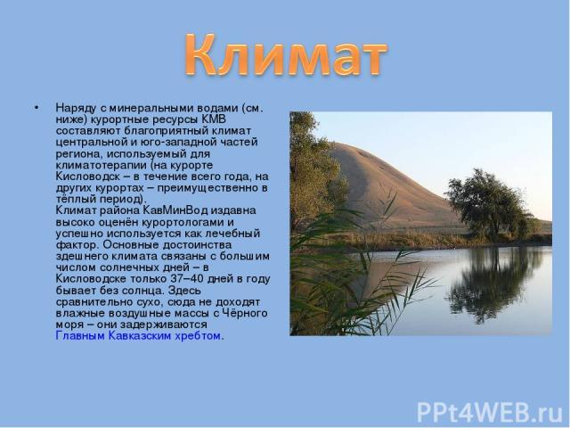 Наряду с минеральными водами (см. ниже) курортные ресурсы КМВ составляют благоприятный климат центральной и юго-западной частей региона, используемый для климатотерапии (на курорте Кисловодск – в течение всего года, на других курортах – преимуществе…