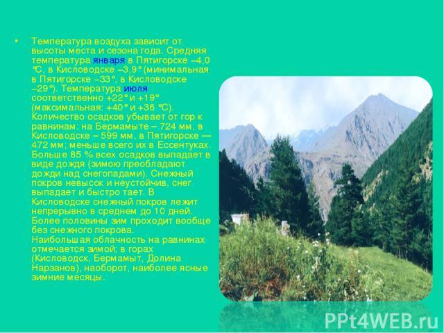 Температура воздуха зависит от высоты места и сезона года. Средняя температура января в Пятигорске −4,0 °C, в Кисловодске −3,9° (минимальная в Пятигорске −33°, в Кисловодске −29°). Температура июля соответственно +22° и +19° (максимальная: +40° и +3…