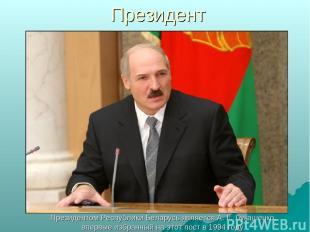 Президент Президентом Республики Беларусь является А. Г. Лукашенко, впервые избр