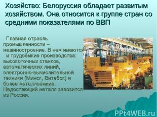 Хозяйство: Белоруссия обладает развитым хозяйством. Она относится к группе стран