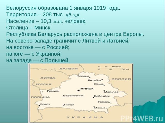 Белоруссия образована 1 января 1919 года. Территория – 208 тыс. кв. км. Население – 10,3 млн. человек. Столица – Минск. Республика Беларусь расположена в центре Европы. На северо-западе граничит с Литвой и Латвией; на востоке — с Россией; на юге — с…