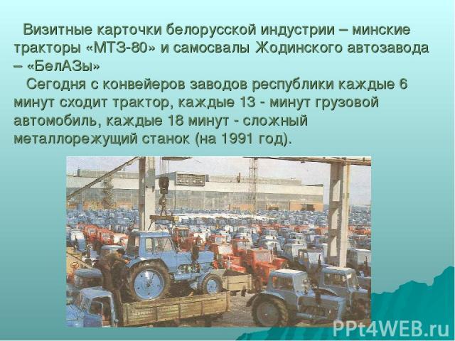 Визитные карточки белорусской индустрии – минские тракторы «МТЗ-80» и самосвалы Жодинского автозавода – «БелАЗы» Сегодня с конвейеров заводов республики каждые 6 минут сходит трактор, каждые 13 - минут грузовой автомобиль, каждые 18 минут - сложный …