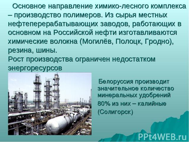 Основное направление химико-лесного комплекса – производство полимеров. Из сырья местных нефтеперерабатывающих заводов, работающих в основном на Российской нефти изготавливаются химические волокна (Могилёв, Полоцк, Гродно), резина, шины. Рост произв…