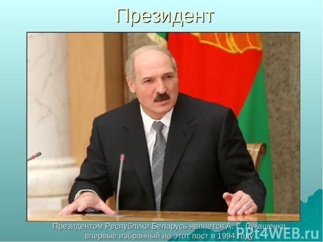 Президент Президентом Республики Беларусь является А. Г. Лукашенко, впервые избранный на этот пост в 1994 году.