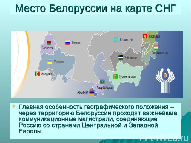 Место Белоруссии на карте СНГ Главная особенность географического положения – через территорию Белоруссии проходят важнейшие коммуникационные магистрали, соединяющие Россию со странами Центральной и Западной Европы.