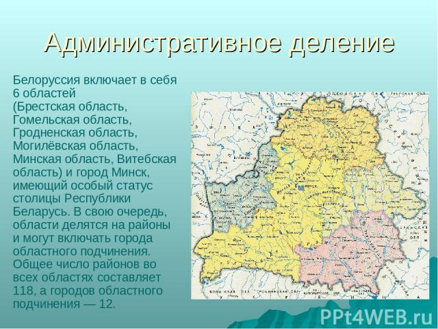 Административное деление Белоруссия включает в себя 6 областей (Брестская область, Гомельская область, Гродненская область, Могилёвская область, Минская область, Витебская область) и город Минск, имеющий особый статус столицы Республики Беларусь. В …