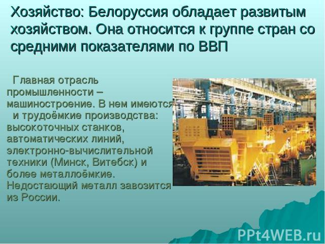 Хозяйство: Белоруссия обладает развитым хозяйством. Она относится к группе стран со средними показателями по ВВП Главная отрасль промышленности – машиностроение. В нем имеются и трудоёмкие производства: высокоточных станков, автоматических линий, эл…