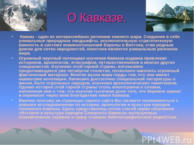 О Кавказе. Кавказ - один из интереснейших регионов земного шара. Соединив в себе уникальные природные ландшафты, исключительную стратегическую важность в системе взаимоотношений Европы и Востока, став родным домом для сотен народностей, поистине яв…