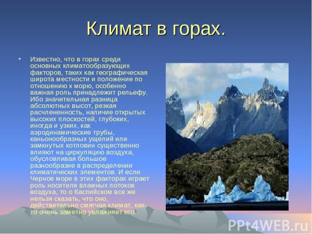 Климат в горах. Известно, что в горах среди основных климатообразующих факторов, таких как географическая широта местности и положение по отношению к морю, особенно важная роль принадлежит рельефу. Ибо значительная разница абсолютных высот, резкая р…