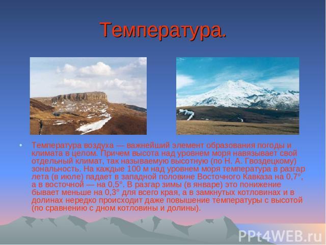 Температура. Температура воздуха — важнейший элемент образования погоды и климата в целом. Причем высота над уровнем моря навязывает свой отдельный климат, так называемую высотную (по Н. А. Гвоздецкому) зональность. На каждые 100 м над уровнем моря …