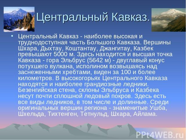 Центральный Кавказ. Центральный Кавказ - наиболее высокая и труднодоступная часть Большого Кавказа. Вершины Шхара, Дыхтау, Коштантау, Джангитау, Казбек превышают 5000 м. Здесь находится и высшая точка Кавказа - гора Эльбрус (5642 м) - двуглавый кону…