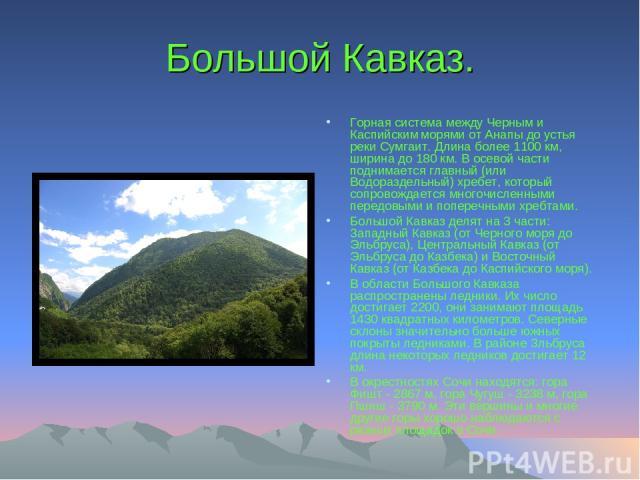 Большой Кавказ. Горная система между Черным и Каспийским морями от Анапы до устья реки Сумгаит. Длина более 1100 км, ширина до 180 км. В осевой части поднимается главный (или Водораздельный) хребет, который сопровождается многочисленными передовыми …