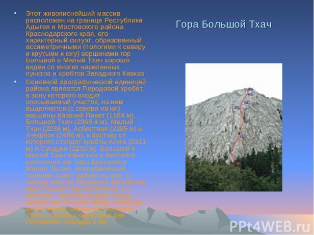 Гора Большой Тхач Этот живописнейший массив расположен на границе Республики Адыгея и Мостовского района Краснодарского края, его характерный силуэт, образованный ассиметричными (пологими к северу и крутыми к югу) вершинами гор Большой и Малый Тхач …