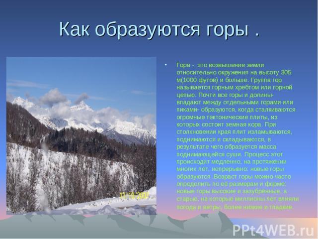 Как образуются горы . Гора - это возвышение земли относительно окружения на высоту 305 м(1000 футов) и больше. Группа гор называется горным хребтом или горной цепью. Почти все горы и долины- впадают между отдельными горами или пиками- образуются, ко…